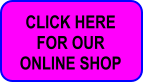 CLICK HERE  FOR OUR  ONLINE SHOP
